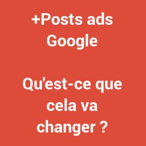+Posts ads Google - qu'est-ce que cela va changer